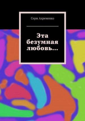 Серж Ахременко. Эта безумная любовь…