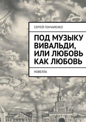 Сергей Гончаренко. Под музыку Вивальди, или Любовь как любовь