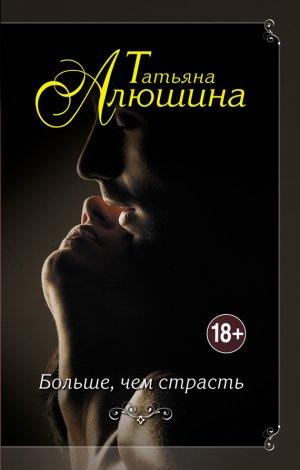 Татьяна Алюшина. Больше, чем страсть