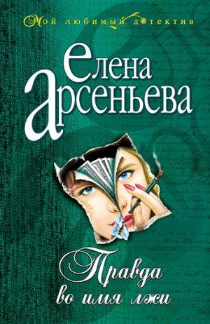 Елена Арсеньева. Правда во имя лжи