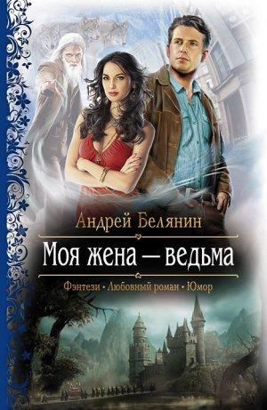 Андрей Белянин. Моя жена – ведьма