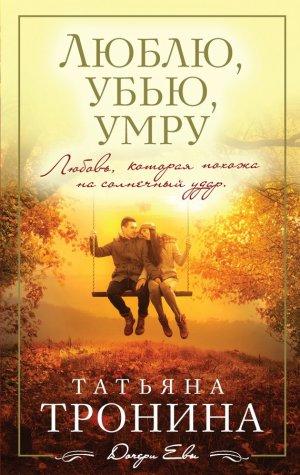 Татьяна Тронина. Люблю, убью, умру…