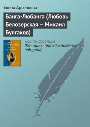 Елена Арсеньева. Банга-Любанга (Любовь Белозерская – Михаил Булгаков)