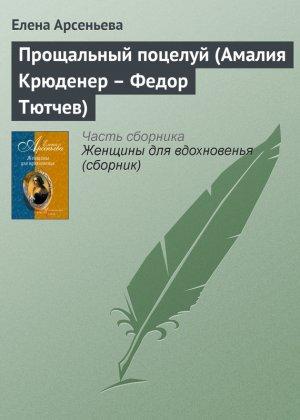 Елена Арсеньева. Прощальный поцелуй (Амалия Крюденер – Федор Тютчев)