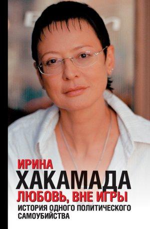 Ирина Хакамада. Любовь вне игры. История одного политического самоубийства