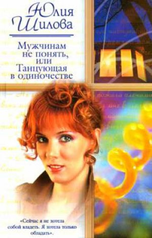 Юлия Шилова. Мужчинам не понять, или Танцующая в одиночестве