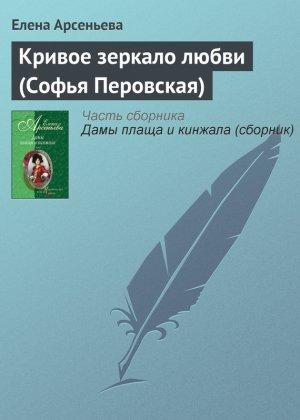 Елена Арсеньева. Кривое зеркало любви (Софья Перовская)