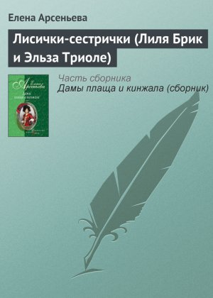 Елена Арсеньева. Лисички-сестрички (Лиля Брик и Эльза Триоле)