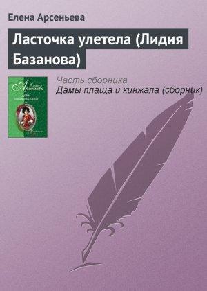 Елена Арсеньева. Ласточка улетела (Лидия Базанова)