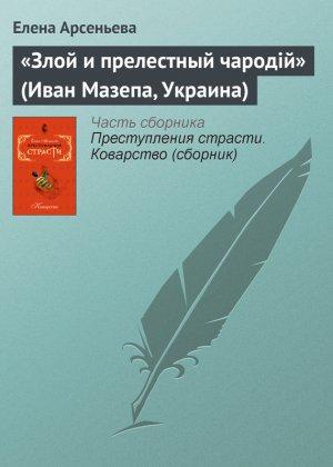 Елена Арсеньева. «Злой и прелестный чародiй» (Иван Мазепа, Украина)