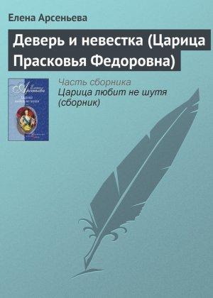 Елена Арсеньева. Деверь и невестка (Царица Прасковья Федоровна)