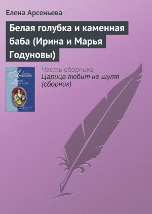 Елена Арсеньева. Белая голубка и каменная баба (Ирина и Марья Годуновы)