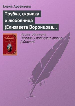 Елена Арсеньева. Трубка, скрипка и любовница (Елизавета Воронцова – император Петр III)