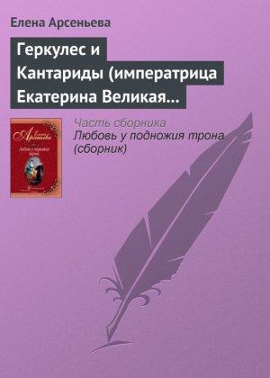 Елена Арсеньева. Геркулес и Кантариды (императрица Екатерина Великая – Александр Ланской)