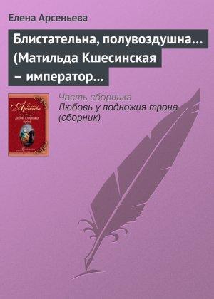 Елена Арсеньева. Блистательна, полувоздушна… (Матильда Кшесинская – император Николай II)