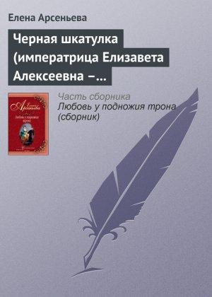 Елена Арсеньева. Черная шкатулка (императрица Елизавета Алексеевна – Алексей Охотников)