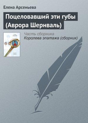 Елена Арсеньева. Поцеловавший эти губы (Аврора Шернваль)