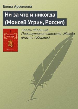 Елена Арсеньева. Ни за что и никогда (Моисей Угрин, Россия)