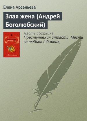 Елена Арсеньева. Злая жена (Андрей Боголюбский)