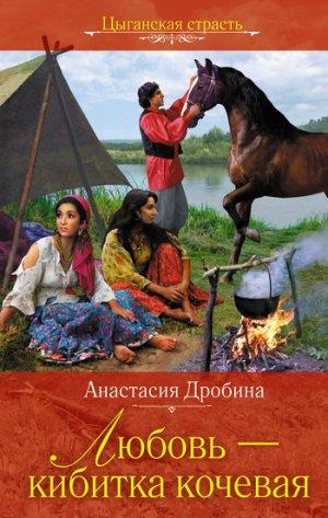 Анастасия Дробина. Любовь – кибитка кочевая