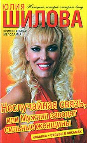 Юлия Шилова. Неслучайная связь, или Мужчин заводят сильные женщины