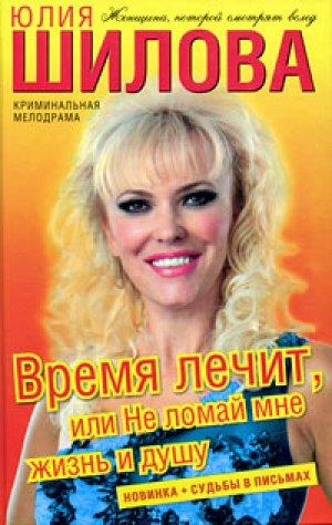 Юлия Шилова. Время лечит, или Не ломай мне жизнь и душу