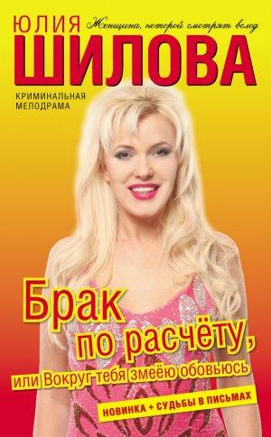 Юлия Шилова. Брак по расчёту, или Вокруг тебя змеёю обовьюсь