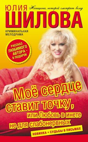 Юлия Шилова. Моё сердце ставит точку, или Любовь в инете не для слабонервных