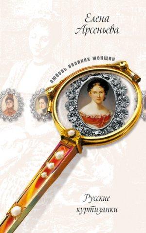 Елена Арсеньева. Русские куртизанки