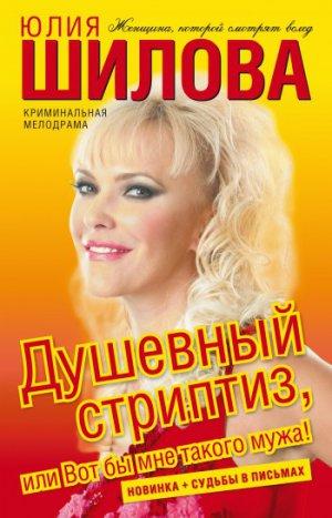 Юлия Шилова. Душевный стриптиз, или Вот бы мне такого мужа