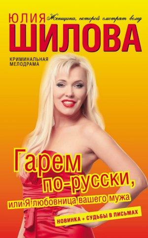 Юлия Шилова. Гарем по-русски, или Я любовница вашего мужа