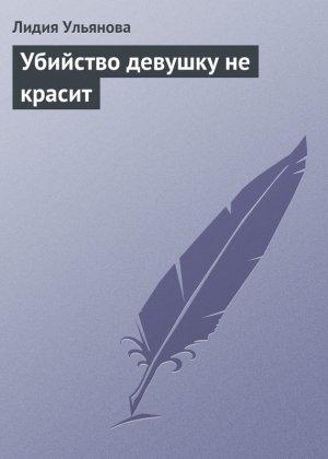 Лидия Ульянова. Убийство девушку не красит