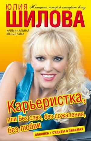 Юлия Шилова. Карьеристка, или Без слез, без сожаления, без любви