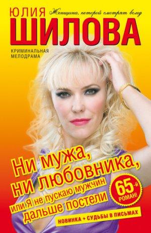 Юлия Шилова. Ни мужа, ни любовника, или Я не пускаю мужчин дальше постели