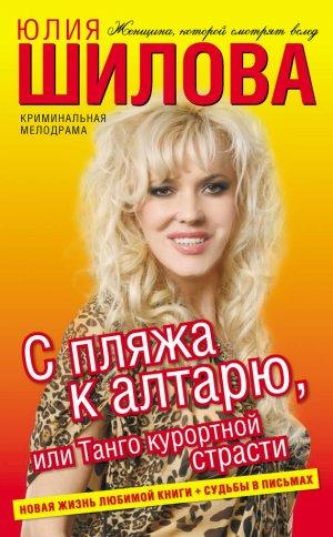 Юлия Шилова. С пляжа к алтарю, или Танго курортной страсти
