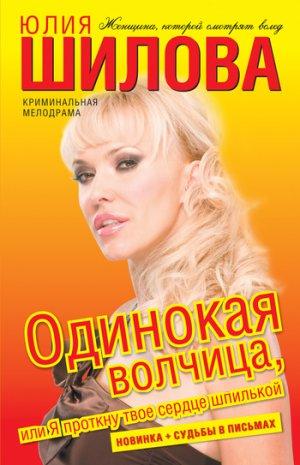 Юлия Шилова. Одинокая волчица, или Я проткну твое сердце шпилькой