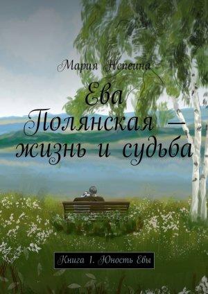 Мария Непеина. Ева Полянская – жизнь и судьба. Книга1. Юность Евы