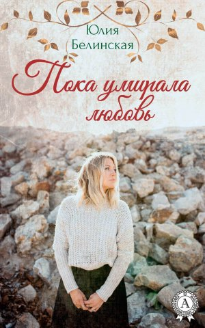 Юлия Белинская. Пока умирала любовь