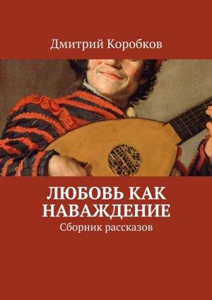 Дмитрий Коробков. Любовь как наваждение. Сборник рассказов