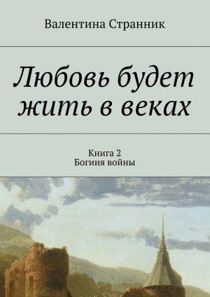 Валентина Странник. Любовь будет жить ввеках. Книга2. Богиня войны