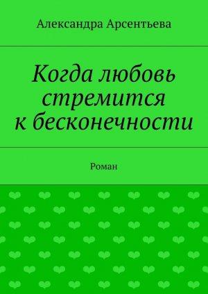 Александра Арсентьева. Когда любовь стремится кбесконечности. Роман