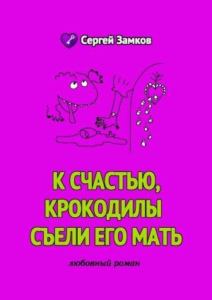 Сергей Замков. К счастью, крокодилы съели его мать