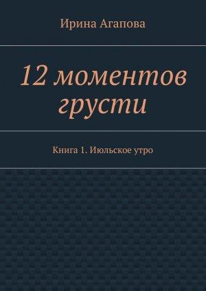 Ирина Агапова. 12моментов грусти. Книга 1.Июльскоеутро