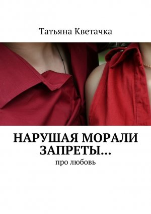 Татьяна Кветачка. Нарушая морали запреты… Про любовь