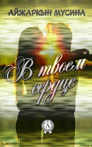 Айжаркын Мусина. В твоем сердце