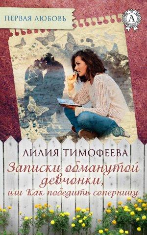 Лилия Тимофеева. Записки обманутой девчонки, или Как победить соперницу