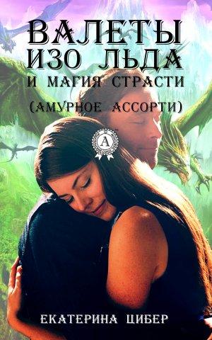 Екатерина Цибер. Валеты изо льда и магия страсти (амурное ассорти)