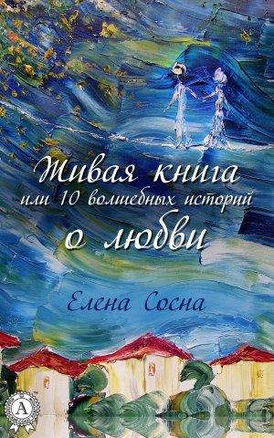Елена Сосна. Живая книга, или 10 волшебных историй о любви