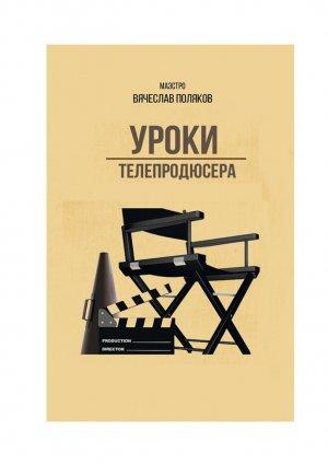 Вячеслав Поляков. Уроки телепродюсера. Все оболигархах, футболе исексе