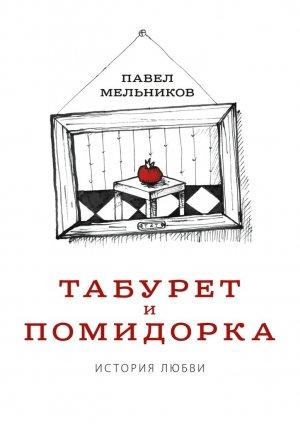 Павел Мельников. Табурет и Помидорка: История любви. Роман в стихах и песнях